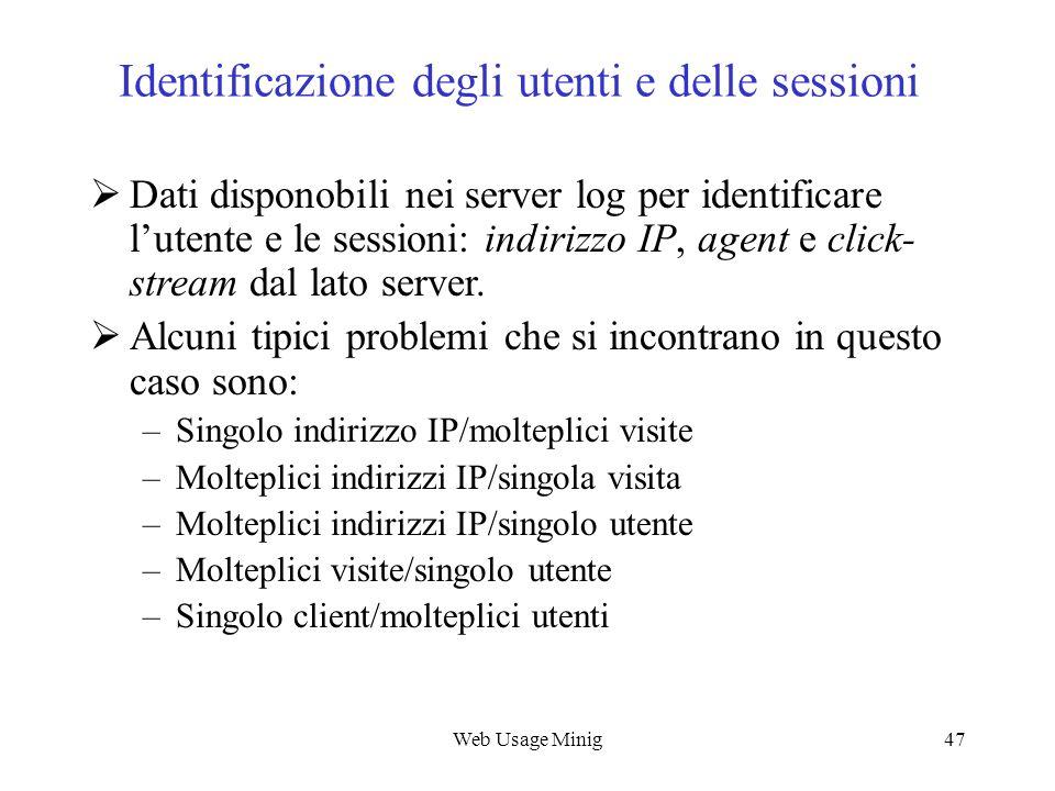 Web Usage Minig47 Identificazione degli utenti e delle sessioni Dati disponobili nei server log per identificare lutente e le sessioni: indirizzo IP,