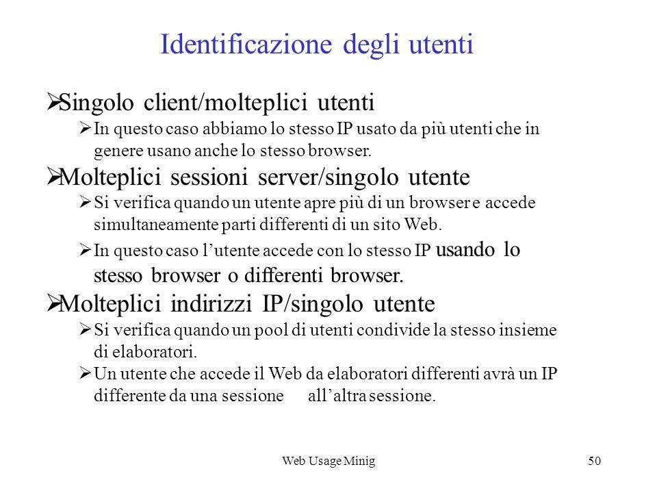 Web Usage Minig50 Identificazione degli utenti Singolo client/molteplici utenti In questo caso abbiamo lo stesso IP usato da più utenti che in genere