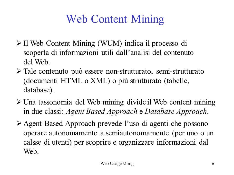 Web Usage Minig6 Web Content Mining Il Web Content Mining (WUM) indica il processo di scoperta di informazioni utili dallanalisi del contenuto del Web