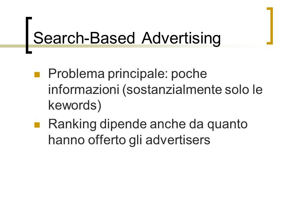 Search-Based Advertising Problema principale: poche informazioni (sostanzialmente solo le kewords) Ranking dipende anche da quanto hanno offerto gli a