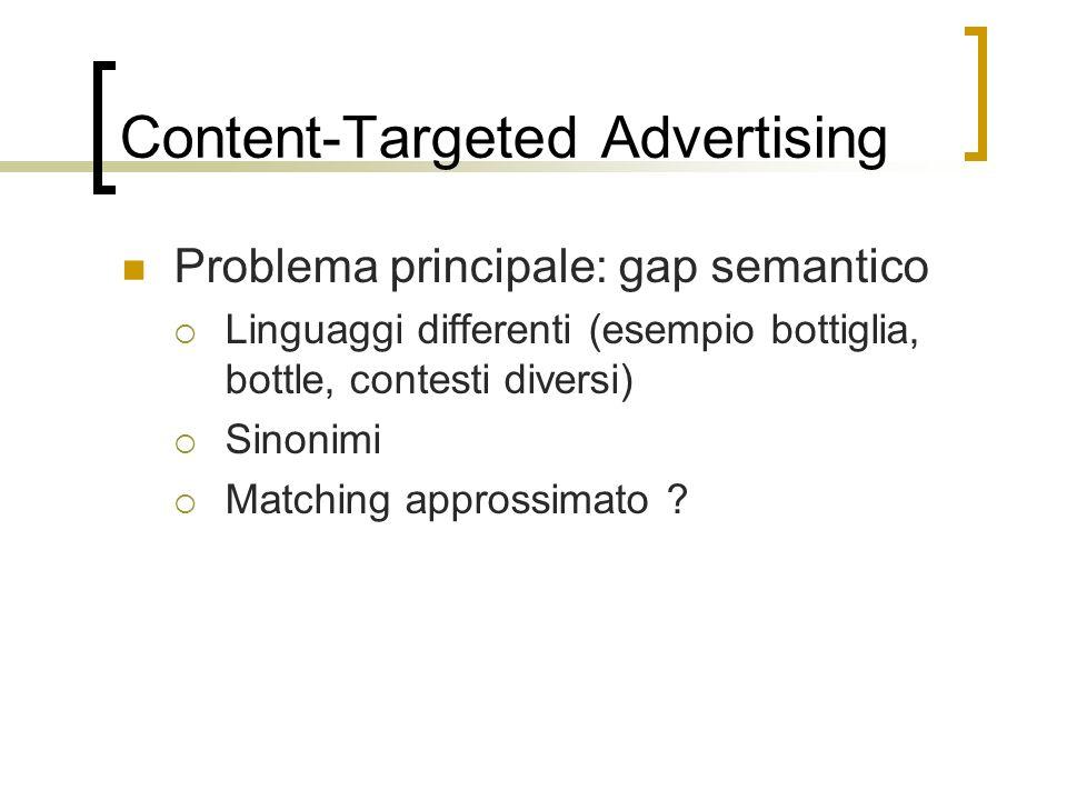 Content-Targeted Advertising Problema principale: gap semantico Linguaggi differenti (esempio bottiglia, bottle, contesti diversi) Sinonimi Matching a