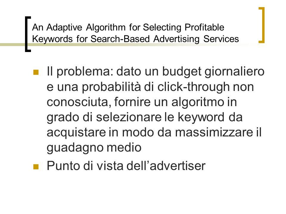 An Adaptive Algorithm for Selecting Profitable Keywords for Search-Based Advertising Services Il problema: dato un budget giornaliero e una probabilit