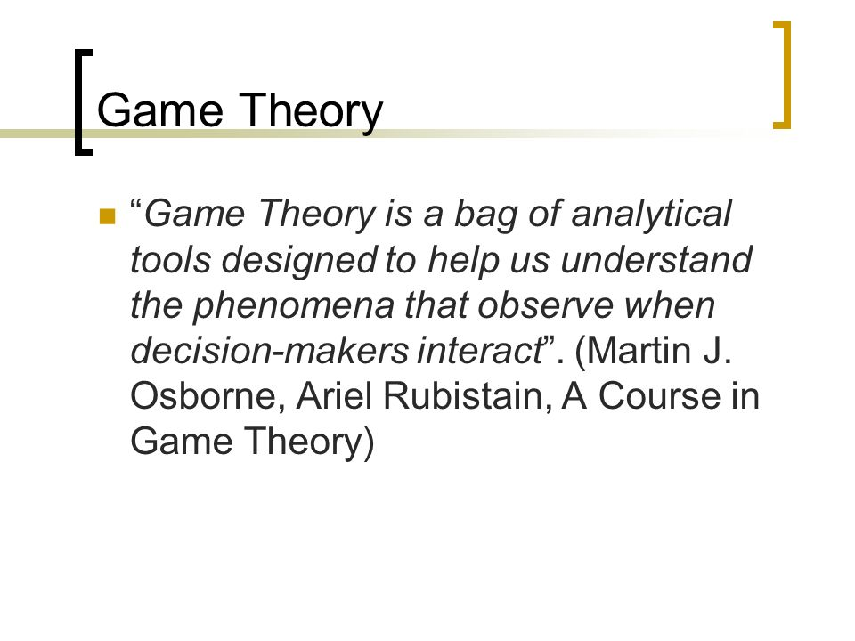 Game Theory Game Theory is a bag of analytical tools designed to help us understand the phenomena that observe when decision-makers interact. (Martin