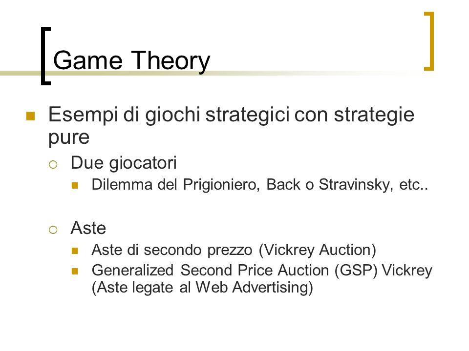 Game Theory Esempi di giochi strategici con strategie pure Due giocatori Dilemma del Prigioniero, Back o Stravinsky, etc.. Aste Aste di secondo prezzo