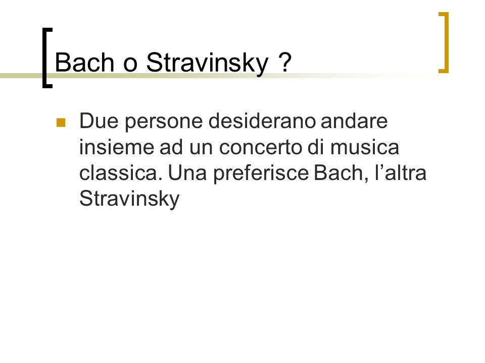 Bach o Stravinsky ? Due persone desiderano andare insieme ad un concerto di musica classica. Una preferisce Bach, laltra Stravinsky