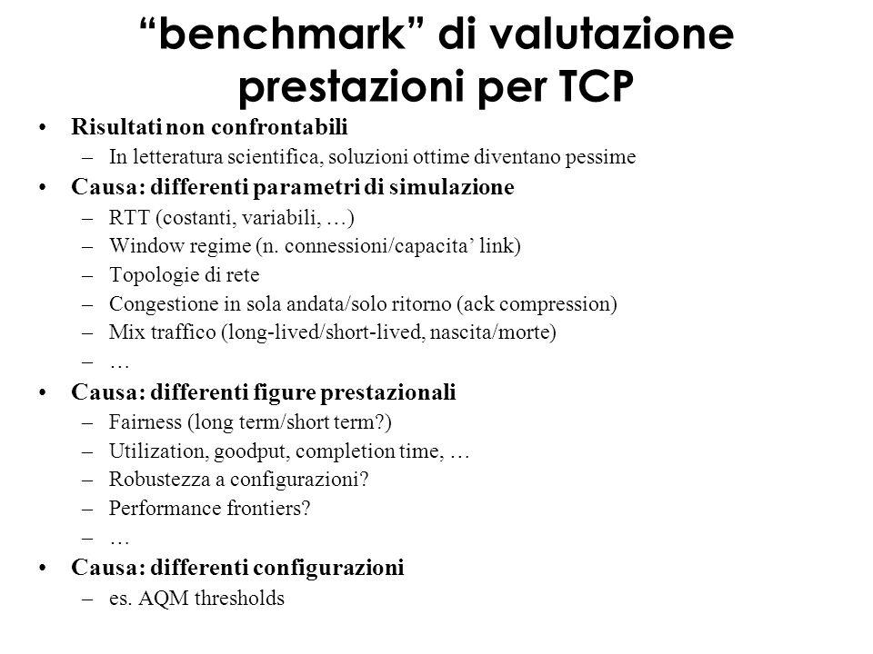 benchmark di valutazione prestazioni per TCP Risultati non confrontabili –In letteratura scientifica, soluzioni ottime diventano pessime Causa: differenti parametri di simulazione –RTT (costanti, variabili, …) –Window regime (n.