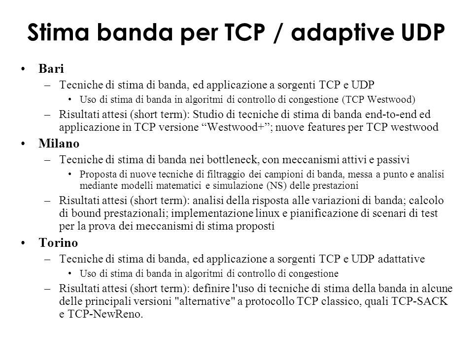 Stima banda per TCP / adaptive UDP Bari –Tecniche di stima di banda, ed applicazione a sorgenti TCP e UDP Uso di stima di banda in algoritmi di controllo di congestione (TCP Westwood) –Risultati attesi (short term): Studio di tecniche di stima di banda end-to-end ed applicazione in TCP versione Westwood+; nuove features per TCP westwood Milano –Tecniche di stima di banda nei bottleneck, con meccanismi attivi e passivi Proposta di nuove tecniche di filtraggio dei campioni di banda, messa a punto e analisi mediante modelli matematici e simulazione (NS) delle prestazioni –Risultati attesi (short term): analisi della risposta alle variazioni di banda; calcolo di bound prestazionali; implementazione linux e pianificazione di scenari di test per la prova dei meccanismi di stima proposti Torino –Tecniche di stima di banda, ed applicazione a sorgenti TCP e UDP adattative Uso di stima di banda in algoritmi di controllo di congestione –Risultati attesi (short term): definire l uso di tecniche di stima della banda in alcune delle principali versioni alternative a protocollo TCP classico, quali TCP-SACK e TCP-NewReno.