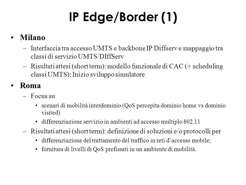 IP Edge/border (2) Modena –Caratterizzazione carico offerto su rete fissa da flussi su accesso radio –impatto di interfaccia radio su una trasmissione end-to-end (TCP e UDP) –Risultati attesi (short term): modelli analitici, simulativi e sperimentali (802.11) Palermo (2) –Traffico di segnalazione su rete a pacchetto: quantificazione, modellizzazione, robustezza a perdite –Risultati attesi (short term): Tabella corrispondenze tra i protocolli SS7 e SIP quantificazione e caratterizzazione del traffico di controllo/segnalazione modello di servizio a code per Softswitch valutando leffetto sulle prestazioni del sistema di diverse discipline di scheduling.