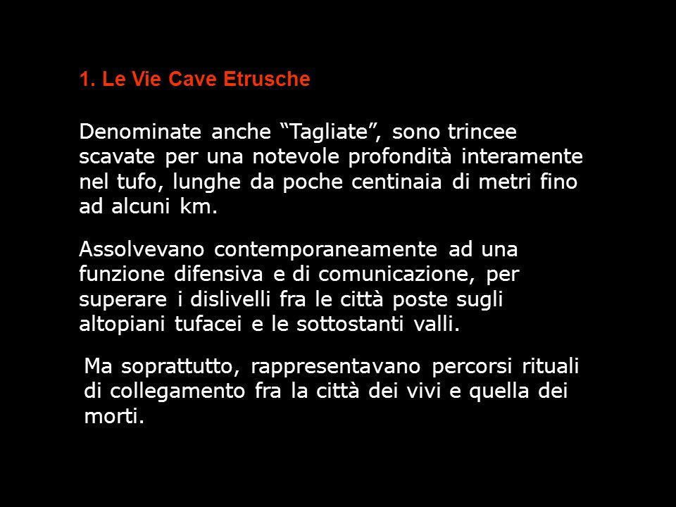1. Le Vie Cave Etrusche Denominate anche Tagliate, sono trincee scavate per una notevole profondità interamente nel tufo, lunghe da poche centinaia di
