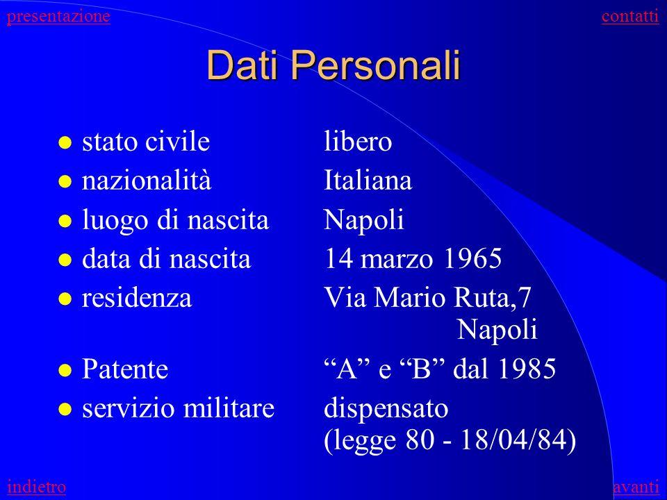 Dati Personali l stato civilelibero l nazionalitàItaliana l luogo di nascitaNapoli l data di nascita14 marzo 1965 l residenzaVia Mario Ruta,7 Napoli l PatenteA e B dal 1985 l servizio militaredispensato (legge 80 - 18/04/84) presentazionecontatti indietroavanti