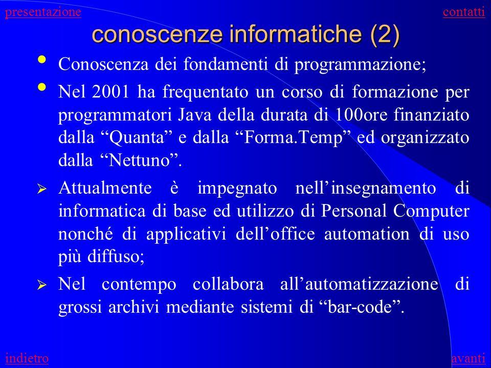 conoscenze informatiche (2) Conoscenza dei fondamenti di programmazione; Nel 2001 ha frequentato un corso di formazione per programmatori Java della durata di 100ore finanziato dalla Quanta e dalla Forma.Temp ed organizzato dalla Nettuno.