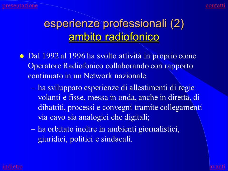 esperienze professionali (2) ambito radiofonico l Dal 1992 al 1996 ha svolto attività in proprio come Operatore Radiofonico collaborando con rapporto continuato in un Network nazionale.