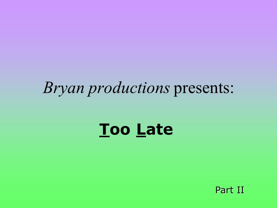 Bryan productions presents: Too Late Part II