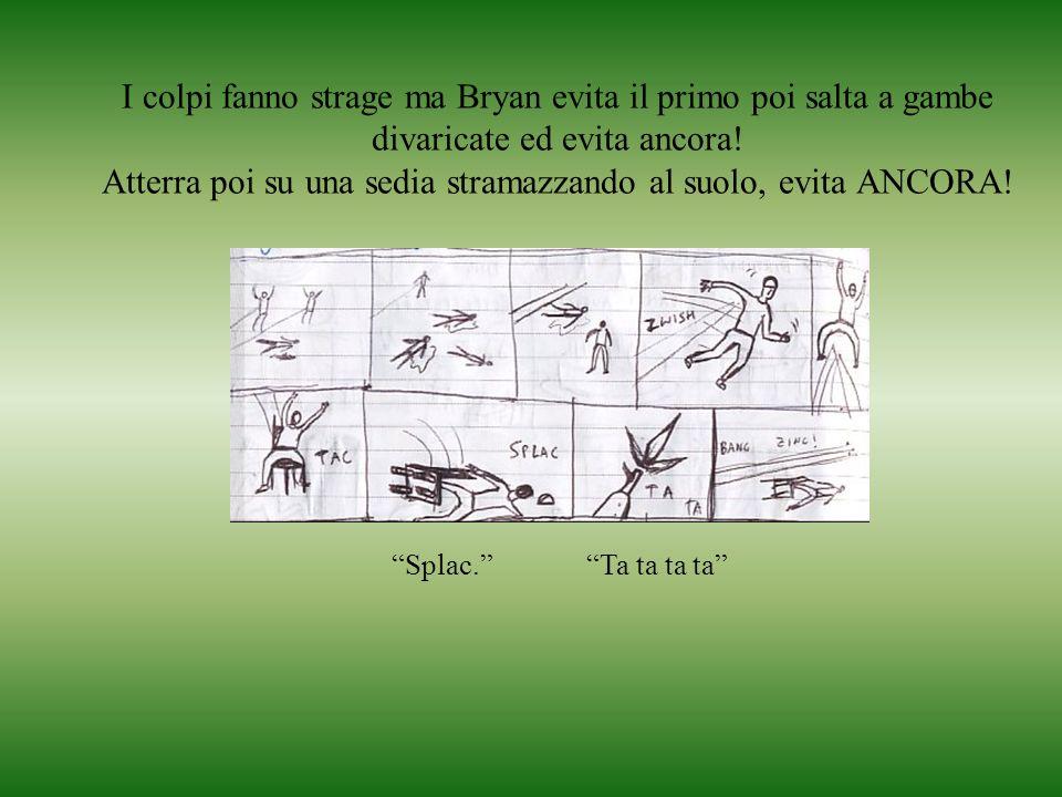 I colpi fanno strage ma Bryan evita il primo poi salta a gambe divaricate ed evita ancora.