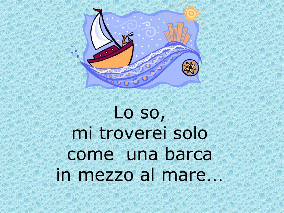 Lo so, mi troverei solo come una barca in mezzo al mare …