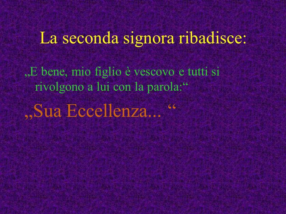 La seconda signora ribadisce: E bene, mio figlio è vescovo e tutti si rivolgono a lui con la parola: Sua Eccellenza...