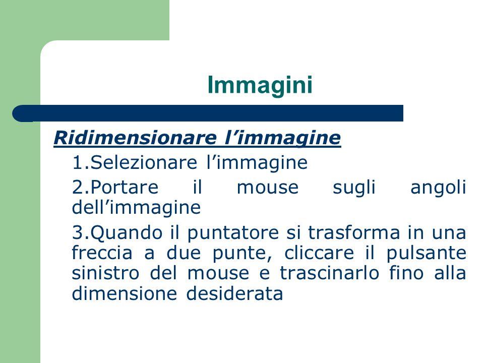 Immagini Ridimensionare limmagine 1.Selezionare limmagine 2.Portare il mouse sugli angoli dellimmagine 3.Quando il puntatore si trasforma in una freccia a due punte, cliccare il pulsante sinistro del mouse e trascinarlo fino alla dimensione desiderata