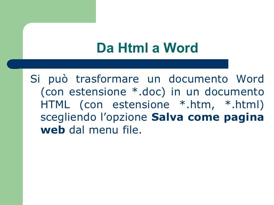 Da Html a Word Si può trasformare un documento Word (con estensione *.doc) in un documento HTML (con estensione *.htm, *.html) scegliendo lopzione Salva come pagina web dal menu file.
