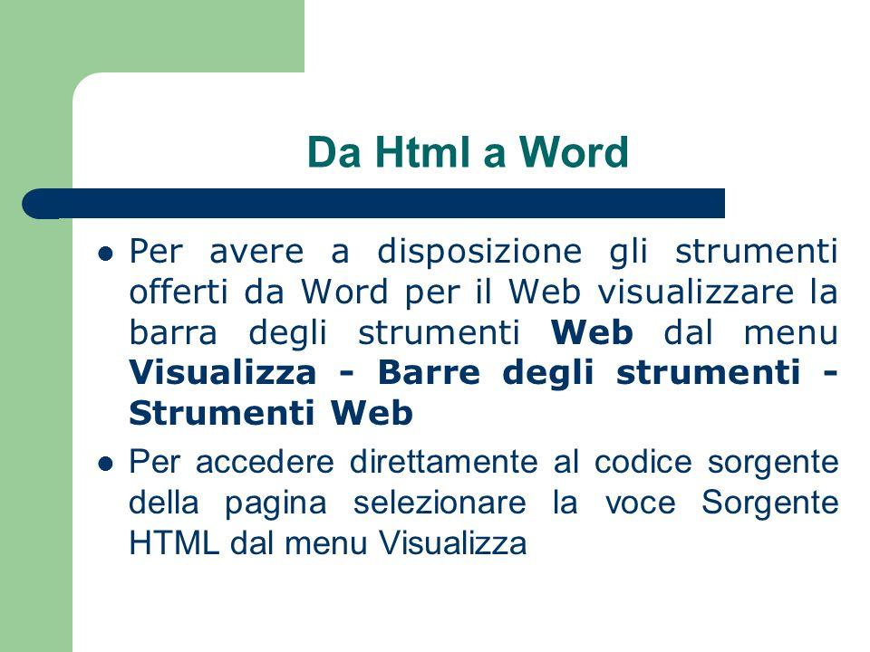 Da Html a Word Per avere a disposizione gli strumenti offerti da Word per il Web visualizzare la barra degli strumenti Web dal menu Visualizza - Barre degli strumenti - Strumenti Web Per accedere direttamente al codice sorgente della pagina selezionare la voce Sorgente HTML dal menu Visualizza