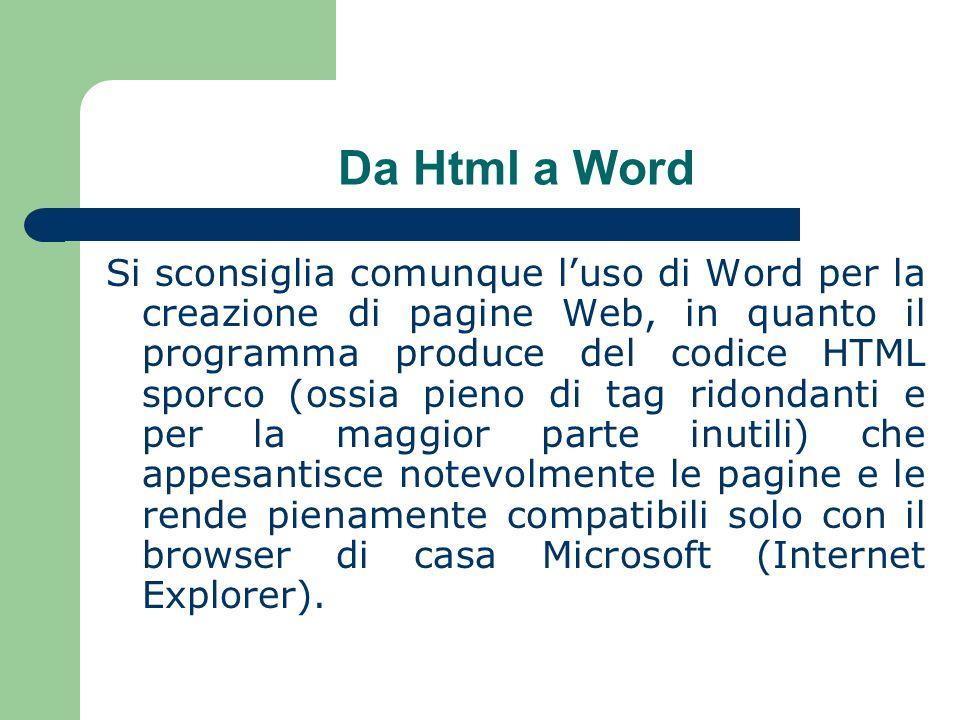 Da Html a Word Si sconsiglia comunque luso di Word per la creazione di pagine Web, in quanto il programma produce del codice HTML sporco (ossia pieno di tag ridondanti e per la maggior parte inutili) che appesantisce notevolmente le pagine e le rende pienamente compatibili solo con il browser di casa Microsoft (Internet Explorer).