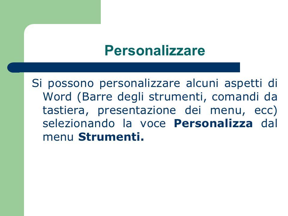 Personalizzare Si possono personalizzare alcuni aspetti di Word (Barre degli strumenti, comandi da tastiera, presentazione dei menu, ecc) selezionando la voce Personalizza dal menu Strumenti.