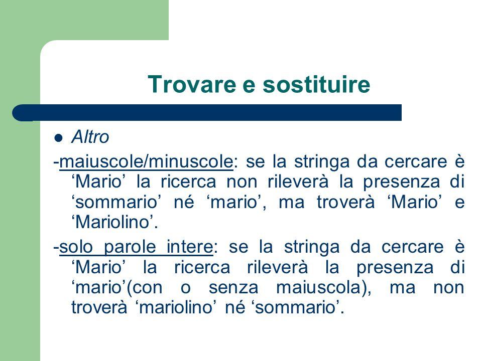 Trovare e sostituire Altro -maiuscole/minuscole: se la stringa da cercare è Mario la ricerca non rileverà la presenza di sommario né mario, ma troverà Mario e Mariolino.