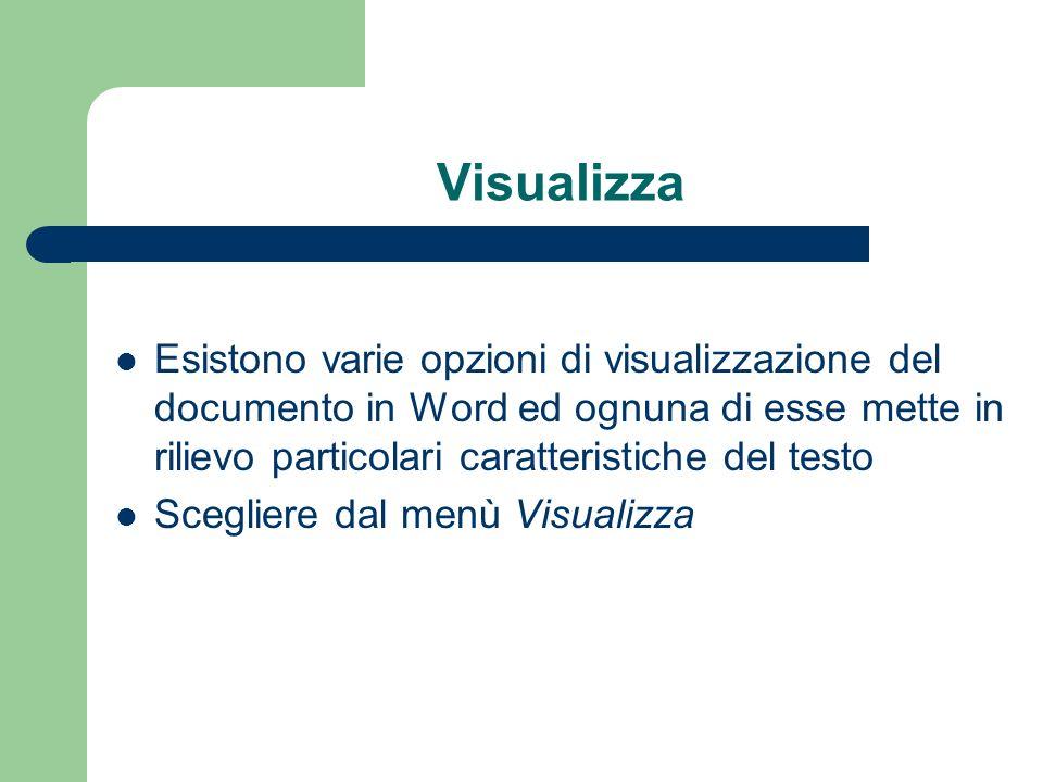 Visualizza Esistono varie opzioni di visualizzazione del documento in Word ed ognuna di esse mette in rilievo particolari caratteristiche del testo Scegliere dal menù Visualizza