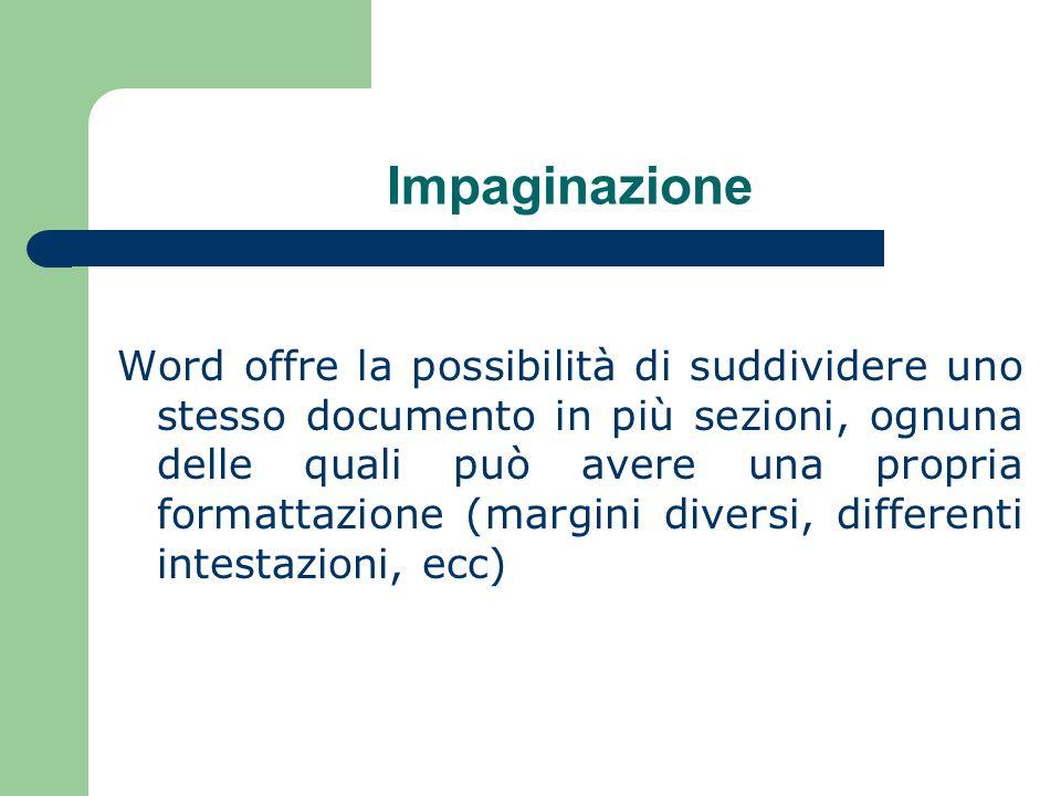 Impaginazione Word offre la possibilità di suddividere uno stesso documento in più sezioni, ognuna delle quali può avere una propria formattazione (margini diversi, differenti intestazioni, ecc)