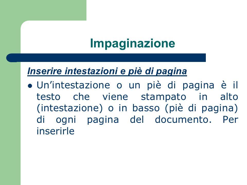 Impaginazione Inserire intestazioni e piè di pagina Unintestazione o un piè di pagina è il testo che viene stampato in alto (intestazione) o in basso (piè di pagina) di ogni pagina del documento.