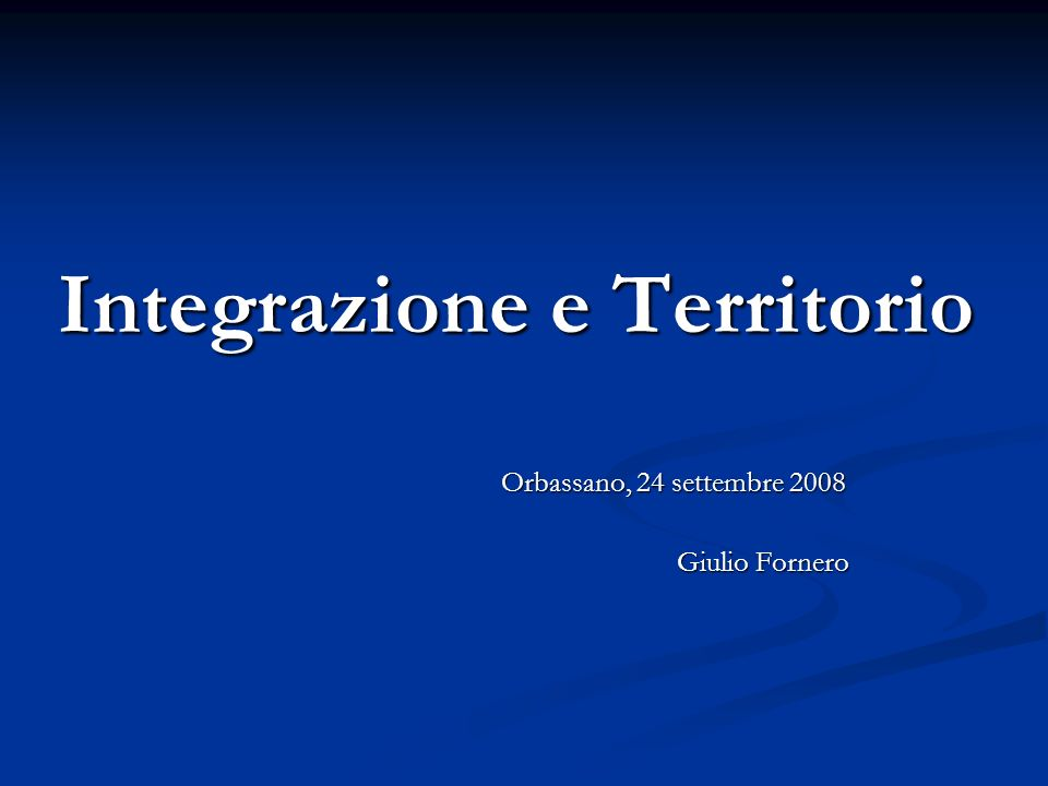 Integrazione e Territorio Orbassano, 24 settembre 2008 Giulio Fornero
