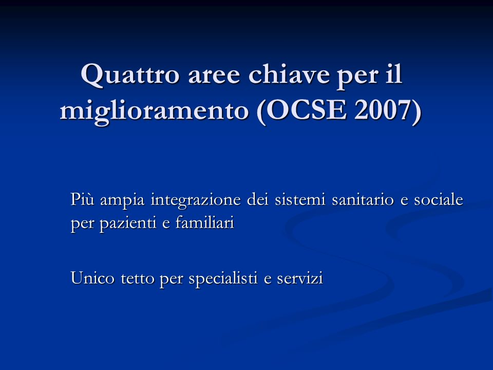 Quattro aree chiave per il miglioramento (OCSE 2007) Più ampia integrazione dei sistemi sanitario e sociale per pazienti e familiari Unico tetto per s