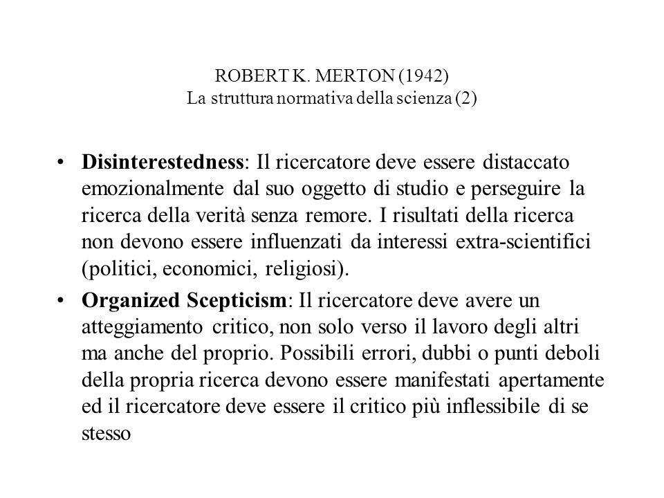 ROBERT K. MERTON (1942) La struttura normativa della scienza (2) Disinterestedness: Il ricercatore deve essere distaccato emozionalmente dal suo ogget