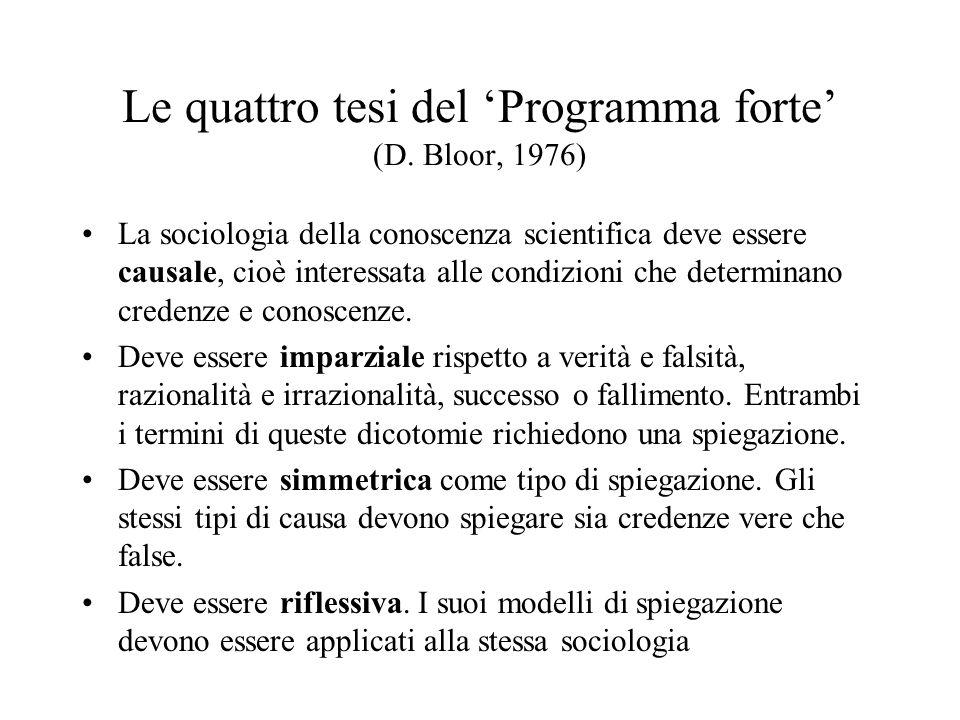 Le quattro tesi del Programma forte (D. Bloor, 1976) La sociologia della conoscenza scientifica deve essere causale, cioè interessata alle condizioni
