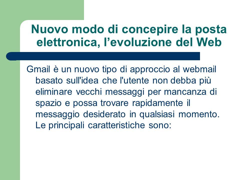 Nuovo modo di concepire la posta elettronica, levoluzione del Web Gmail è un nuovo tipo di approccio al webmail basato sull idea che l utente non debba più eliminare vecchi messaggi per mancanza di spazio e possa trovare rapidamente il messaggio desiderato in qualsiasi momento.