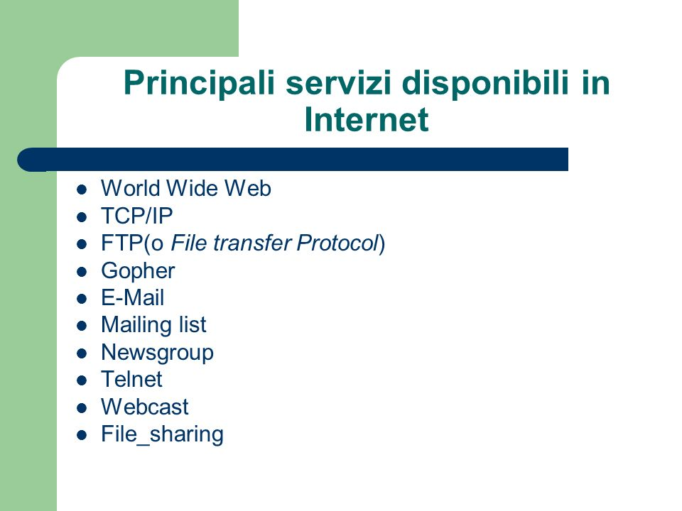 Principali servizi disponibili in Internet World Wide Web TCP/IP FTP(o File transfer Protocol) Gopher E-Mail Mailing list Newsgroup Telnet Webcast File_sharing
