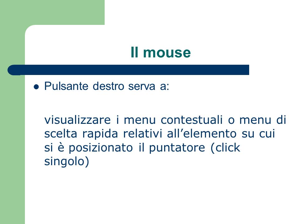 Il mouse Pulsante destro serva a: visualizzare i menu contestuali o menu di scelta rapida relativi allelemento su cui si è posizionato il puntatore (c
