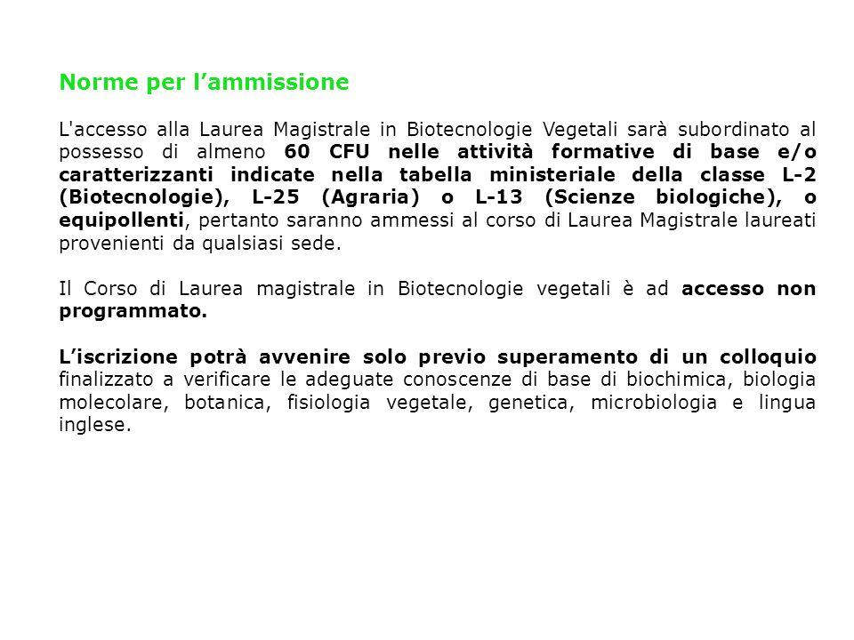 Norme per lammissione L'accesso alla Laurea Magistrale in Biotecnologie Vegetali sarà subordinato al possesso di almeno 60 CFU nelle attività formativ