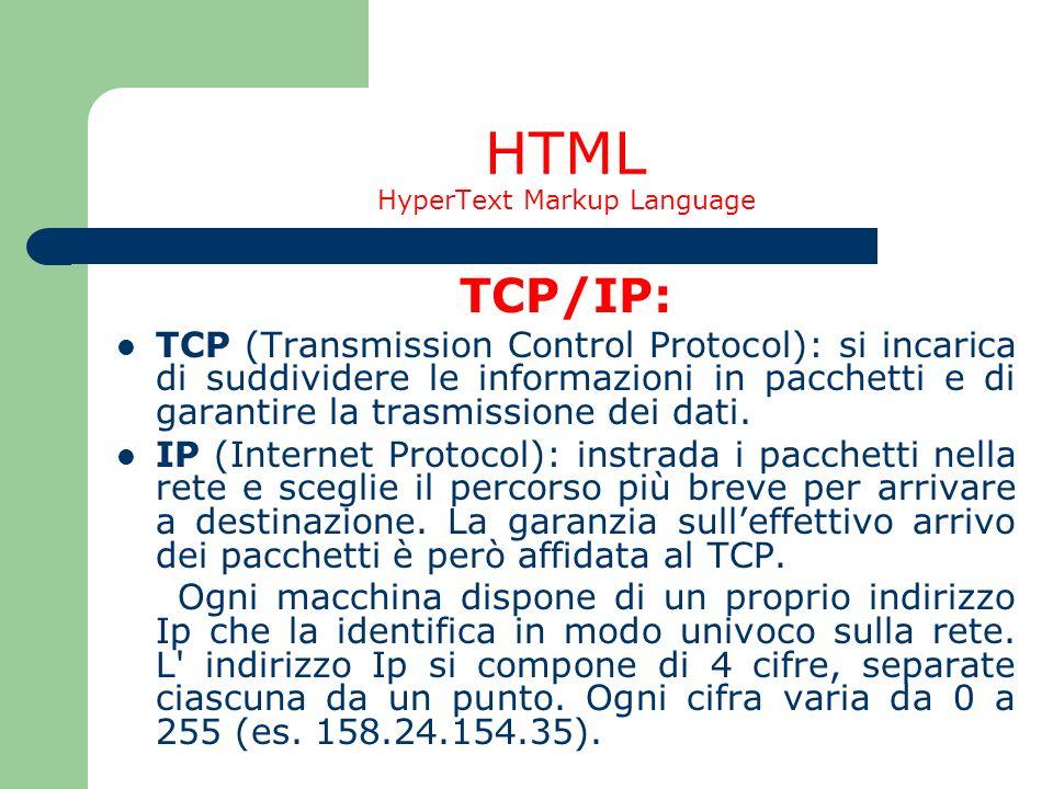 HTML HyperText Markup Language TCP/IP: TCP (Transmission Control Protocol): si incarica di suddividere le informazioni in pacchetti e di garantire la