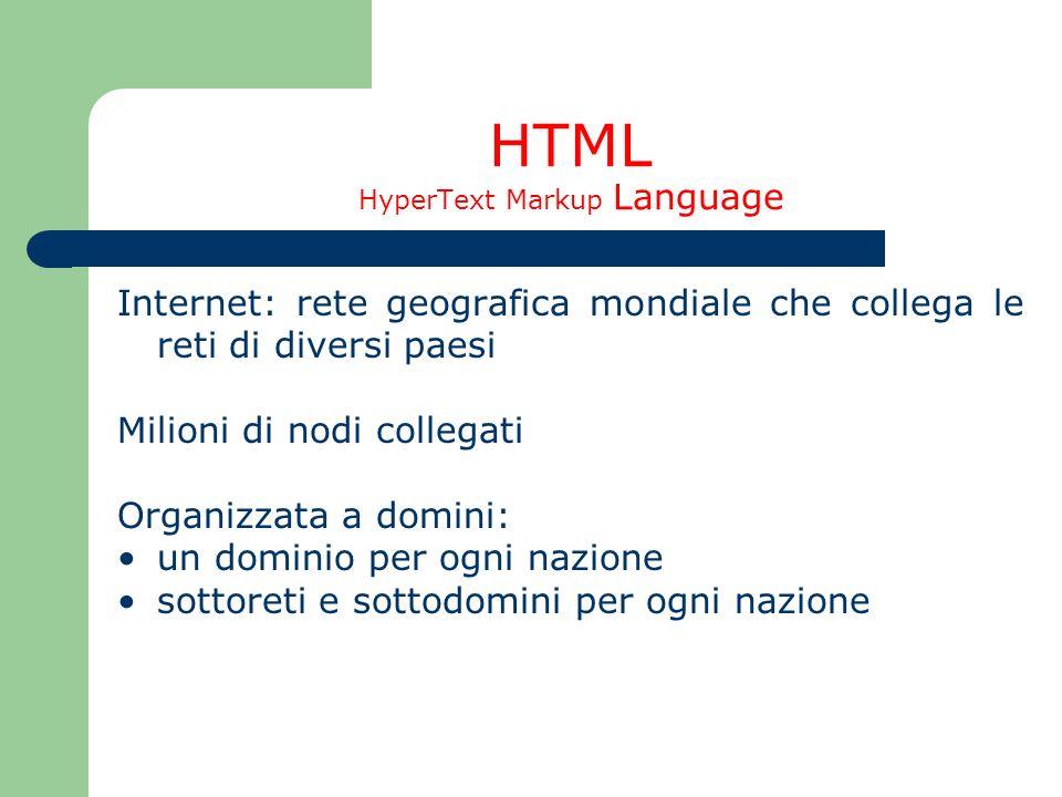 HTML HyperText Markup Language Internet: rete geografica mondiale che collega le reti di diversi paesi Milioni di nodi collegati Organizzata a domini: