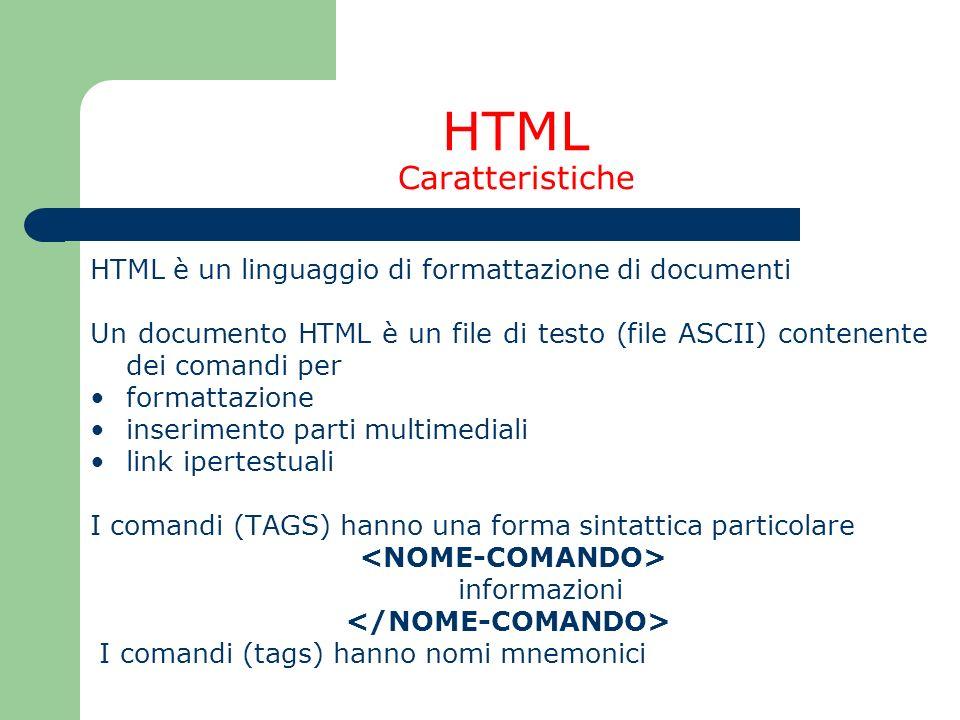 HTML Caratteristiche HTML è un linguaggio di formattazione di documenti Un documento HTML è un file di testo (file ASCII) contenente dei comandi per f