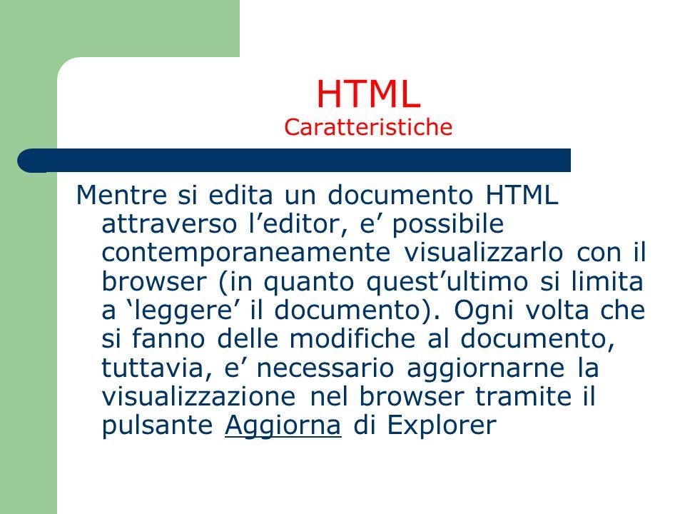 HTML Caratteristiche Mentre si edita un documento HTML attraverso leditor, e possibile contemporaneamente visualizzarlo con il browser (in quanto ques