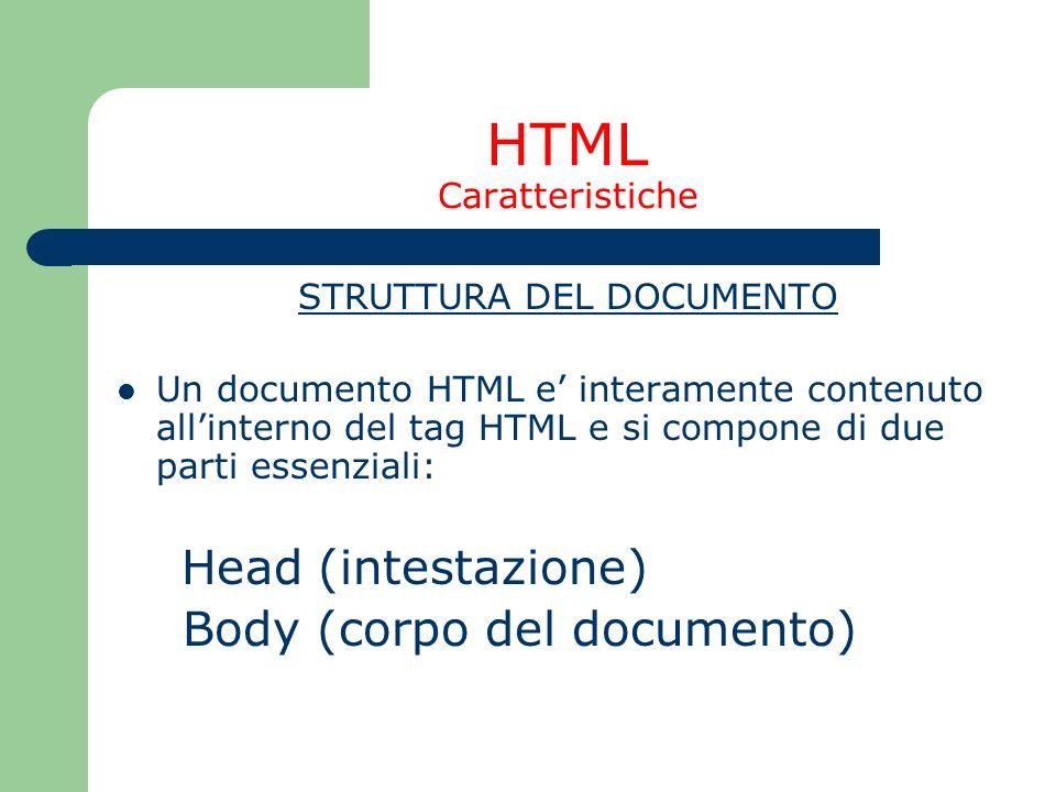 HTML Caratteristiche STRUTTURA DEL DOCUMENTO Un documento HTML e interamente contenuto allinterno del tag HTML e si compone di due parti essenziali: H