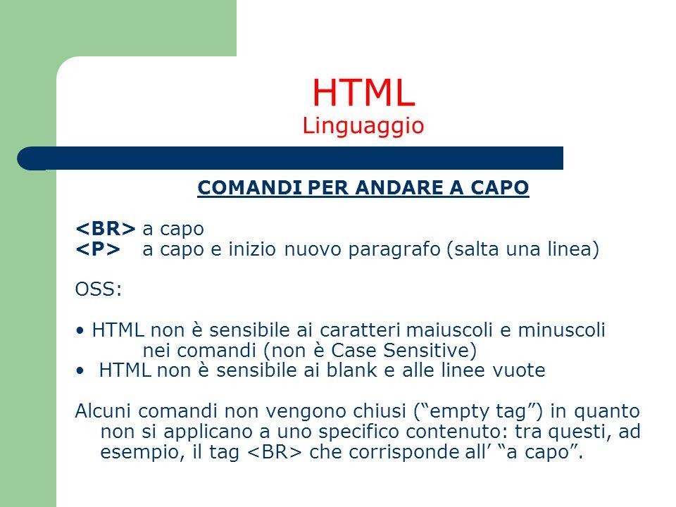 HTML Linguaggio COMANDI PER ANDARE A CAPO a capo a capo e inizio nuovo paragrafo (salta una linea) OSS: HTML non è sensibile ai caratteri maiuscoli e