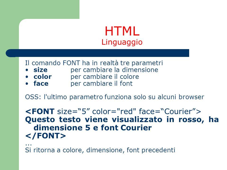 HTML Linguaggio Il comando FONT ha in realtà tre parametri size per cambiare la dimensione color per cambiare il colore face per cambiare il font OSS: