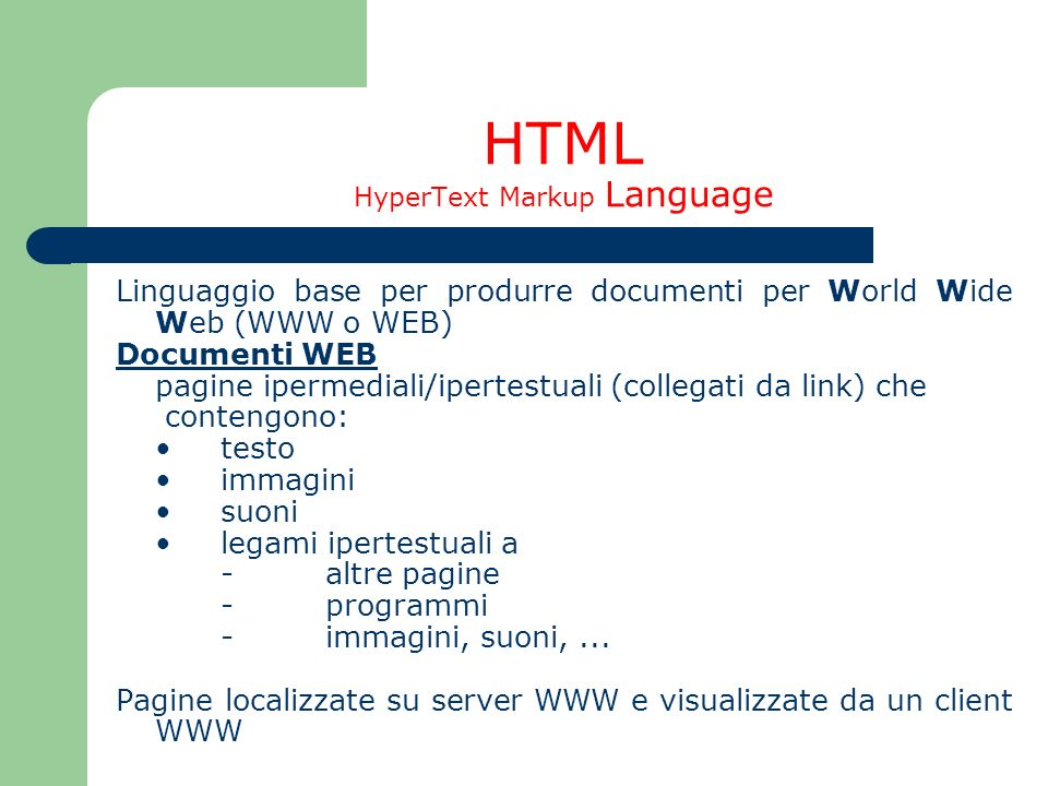 HTML HyperText Markup Language Linguaggio base per produrre documenti per World Wide Web (WWW o WEB) Documenti WEB pagine ipermediali/ipertestuali (co