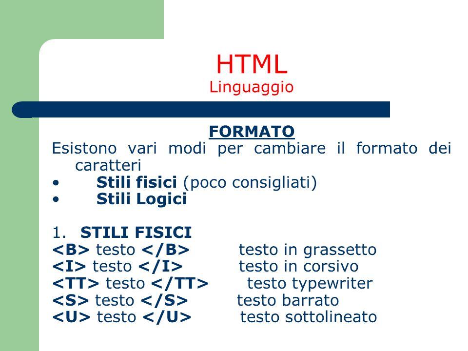 HTML Linguaggio FORMATO Esistono vari modi per cambiare il formato dei caratteri Stili fisici (poco consigliati) Stili Logici 1. STILI FISICI testo te