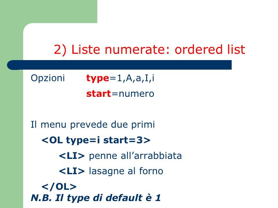2) Liste numerate: ordered list Opzioni type=1,A,a,I,i start=numero Il menu prevede due primi penne allarrabbiata lasagne al forno N.B. Il type di def