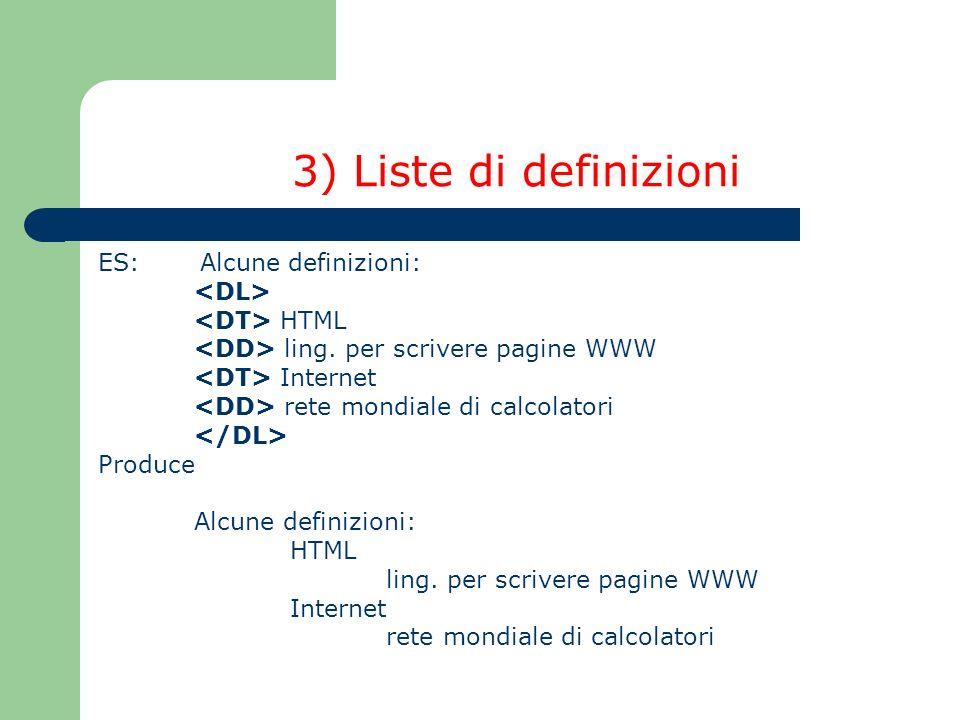 3) Liste di definizioni ES: Alcune definizioni: HTML ling. per scrivere pagine WWW Internet rete mondiale di calcolatori Produce Alcune definizioni: H