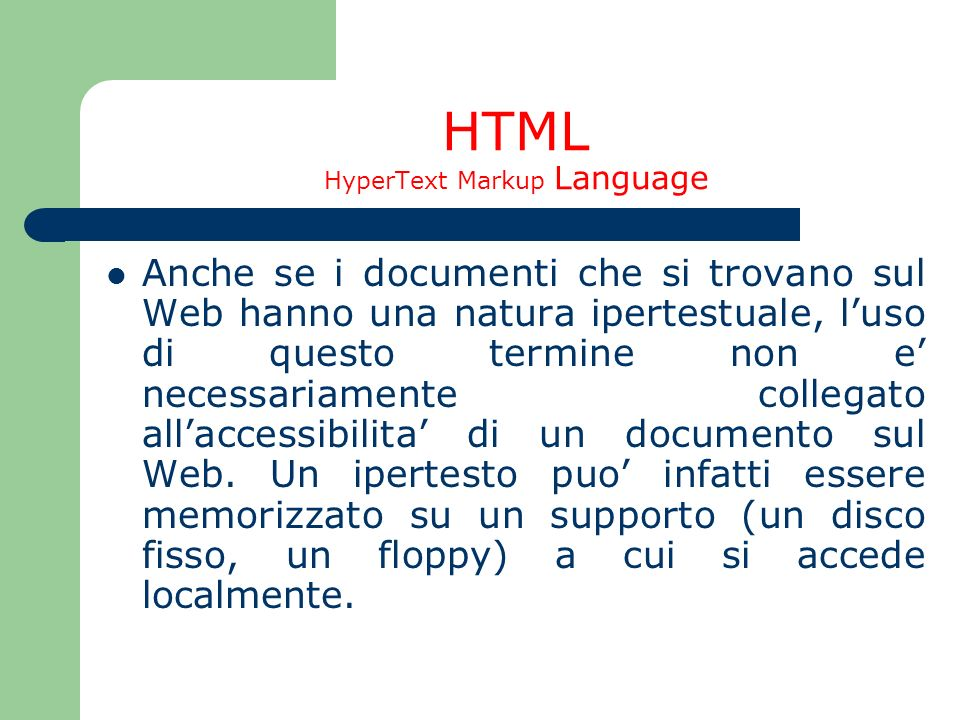 HTML HyperText Markup Language Anche se i documenti che si trovano sul Web hanno una natura ipertestuale, luso di questo termine non e necessariamente