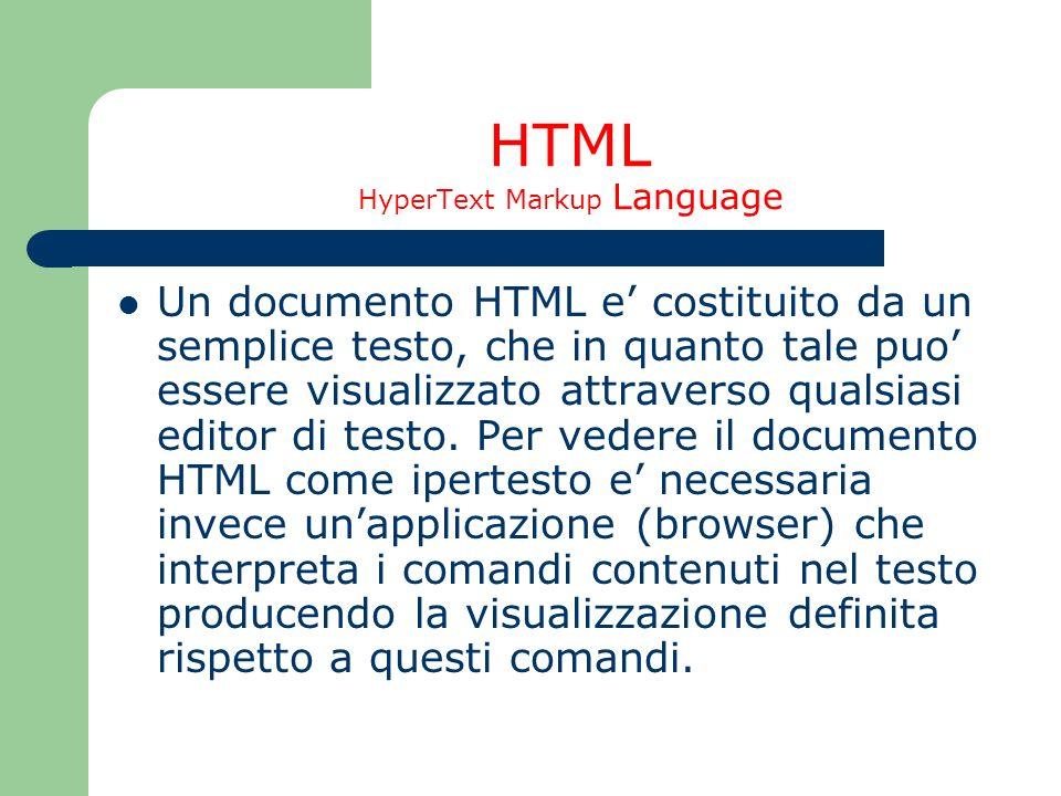 HTML HyperText Markup Language Un documento HTML e costituito da un semplice testo, che in quanto tale puo essere visualizzato attraverso qualsiasi ed